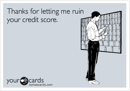 Thanks for letting me ruin your credit score.