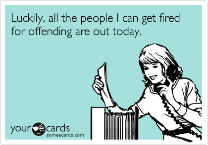 Luckily, all the people I can get fired for offending are out today.