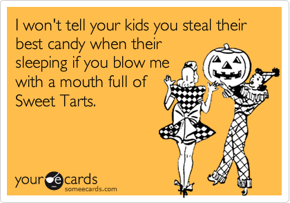 I won't tell your kids you steal their best candy when theirsleeping if you blow mewith a mouth full ofSweet Tarts.