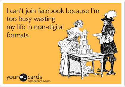 I can't join facebook because I'm too busy wasting my life in non-digitalformats.