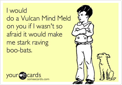 I would do a Vulcan Mind Meld on you if I wasn't so afraid it would make me stark raving boo-bats.