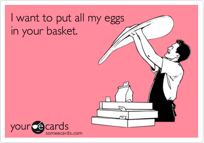 I want to put all my eggsin your basket.