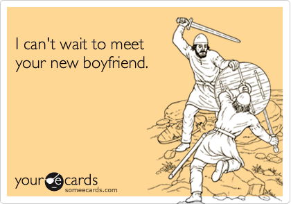 I can't wait to meetyour new boyfriend.