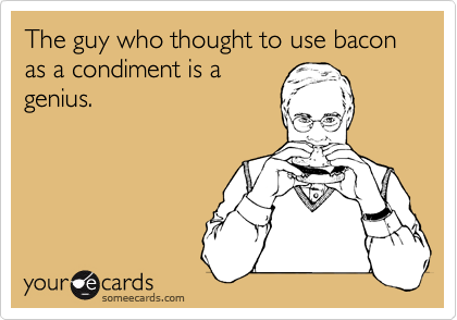 The guy who thought to use bacon as a condiment is a genius.
