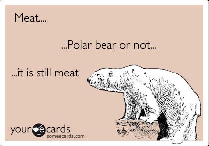 Meat....               ...Polar bear or not......it is still meat