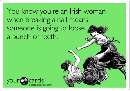 You know you're an Irish woman when breaking a nail means someone is going to loosea bunch of teeth.