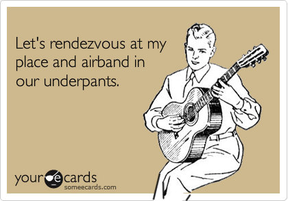 Let's rendezvous at myplace and airband inour underpants.