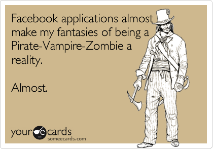 Facebook applications almostmake my fantasies of being aPirate-Vampire-Zombie areality.Almost.