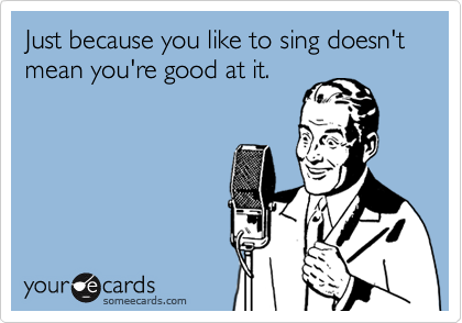 Just because you like to sing doesn't mean you're good at it.