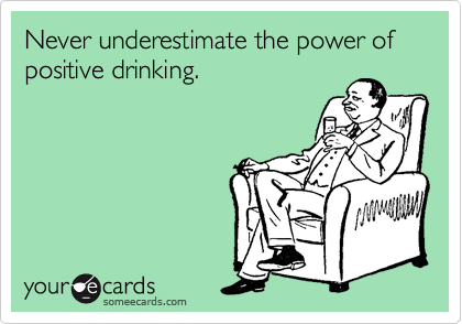 Never underestimate the power of positive drinking.