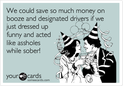 We could save so much money on booze and designated drivers if wejust dressed upfunny and actedlike assholeswhile sober!