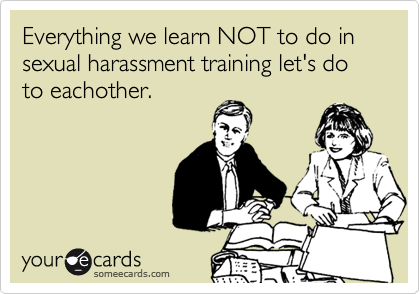 Everything we learn NOT to do in sexual harassment training let's do to eachother.