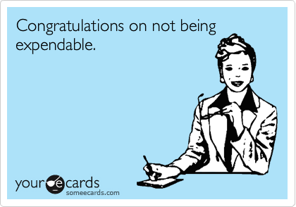 Congratulations on not being expendable.