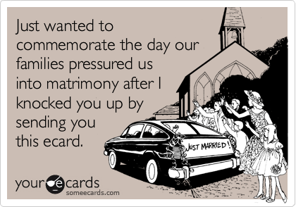 Just wanted to commemorate the day our families pressured us into matrimony after I knocked you up by sending you this ecard.