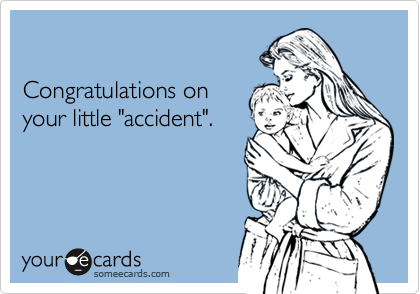 "Congratulations onyour little ""accident""."