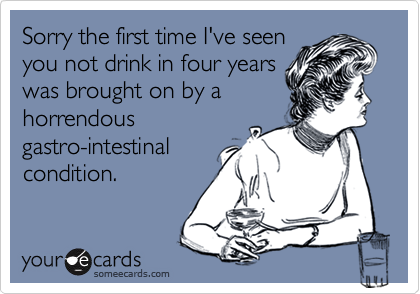Sorry the first time I've seenyou not drink in four yearswas brought on by ahorrendousgastro-intestinalcondition.