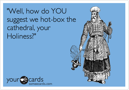 """""""Well, how do YOUsuggest we hot-box thecathedral, yourHoliness?"""""""