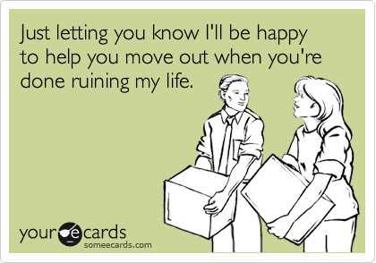 Just letting you know I'll be happy to help you move out when you're done ruining my life.