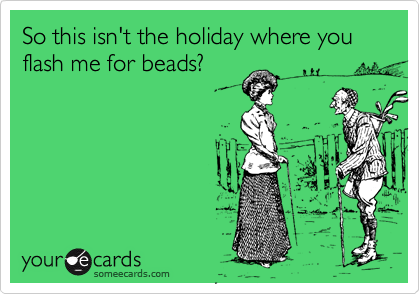 So this isn't the holiday where you flash me for beads?