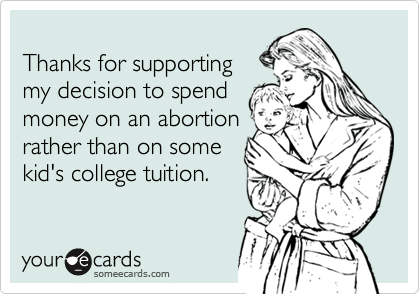 Thanks for supportingmy decision to spendmoney on an abortionrather than on somekid's college tuition.