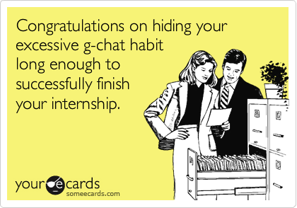 Congratulations on hiding your excessive g-chat habit long enough to successfully finish your internship.