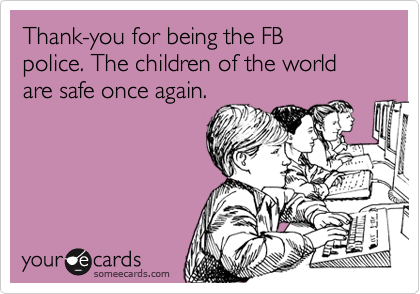 Thank-you for being the FB  police. The children of the world are safe once again.