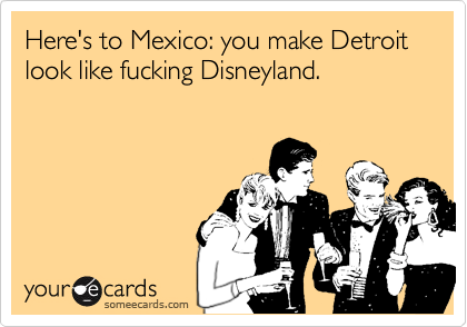 Here's to Mexico: you make Detroit look like fucking Disneyland.