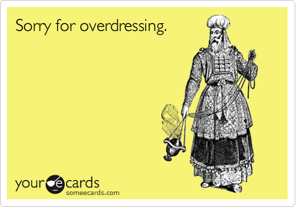 Sorry for overdressing.