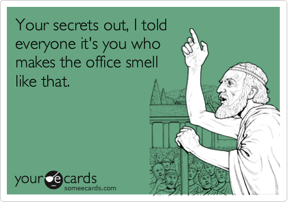 Your secrets out, I toldeveryone it's you whomakes the office smelllike that.