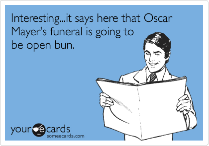 Interesting...it says here that Oscar Mayer's funeral is going to be open bun.
