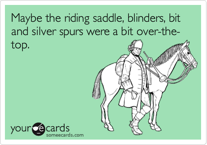 Maybe the riding saddle, blinders, bit and silver spurs were a bit over-the-top.