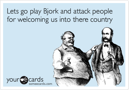 Lets go play Bjork and attack people for welcoming us into there country