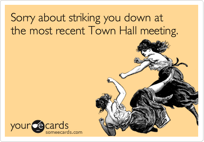 Sorry about striking you down at the most recent Town Hall meeting.