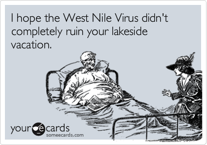 I hope the West Nile Virus didn't completely ruin your lakeside vacation.