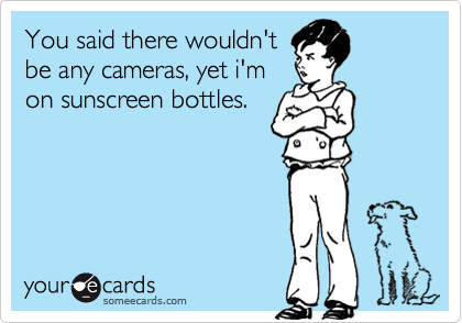 You said there wouldn'tbe any cameras, yet i'mon sunscreen bottles.