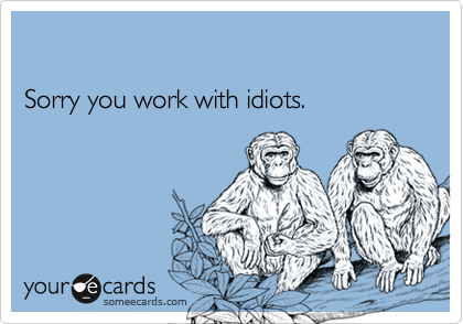 Sorry you work with idiots.