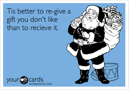 Tis better to re-give a gift you don't like than to recieve it.