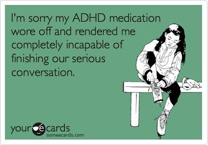 I'm sorry my ADHD medicationwore off and rendered mecompletely incapable offinishing our seriousconversation.