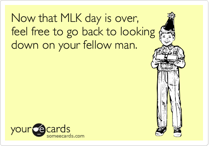 Now that MLK day is over, feel free to go back to looking down on your fellow man.