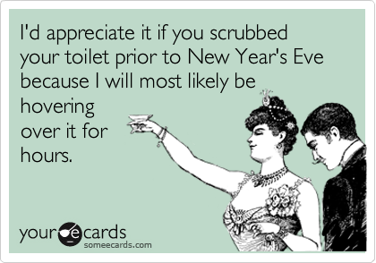 I'd appreciate it if you scrubbed your toilet prior to New Year's Eve because I will most likely be
