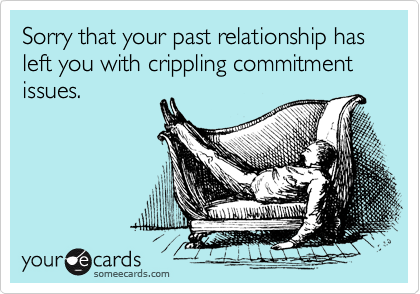 Sorry that your past relationship has left you with crippling commitment issues.