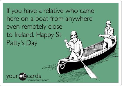 If you have a relative who came here on a boat from anywhereeven remotely closeto Ireland. Happy StPatty's Day