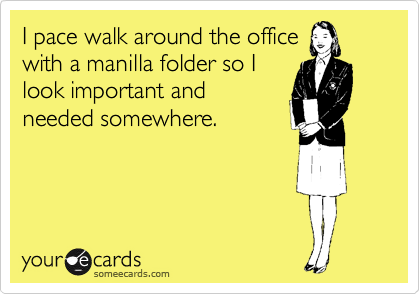 I pace walk around the office with a manilla folder so I look important and needed somewhere.