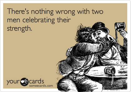 There's nothing wrong with two men celebrating their strength.