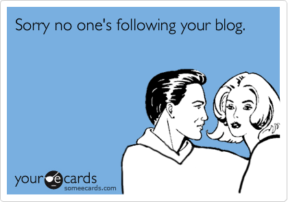 Sorry no one's following your blog.