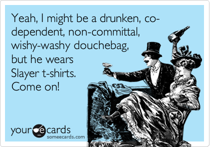 Yeah, I might be a drunken, co-dependent, non-committal,wishy-washy douchebag,but he wearsSlayer t-shirts. Come on!