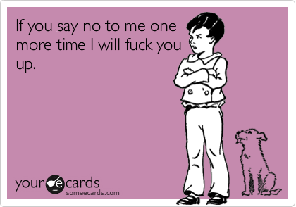 If you say no to me onemore time I will fuck youup.