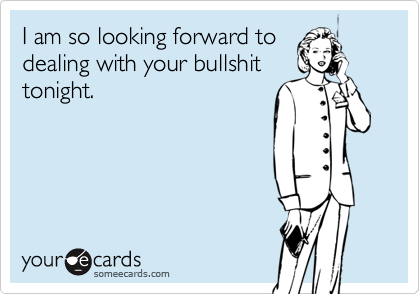 I am so looking forward todealing with your bullshittonight.