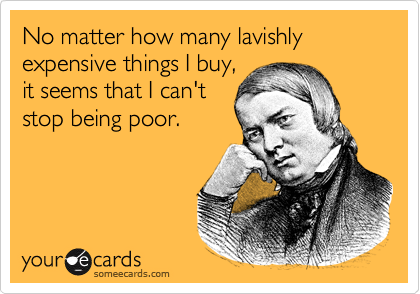 No matter how many lavishly expensive things I buy, it seems that I can't stop being poor.