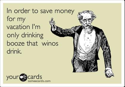 In order to save moneyfor myvacation I'monly drinkingbooze that  winosdrink.